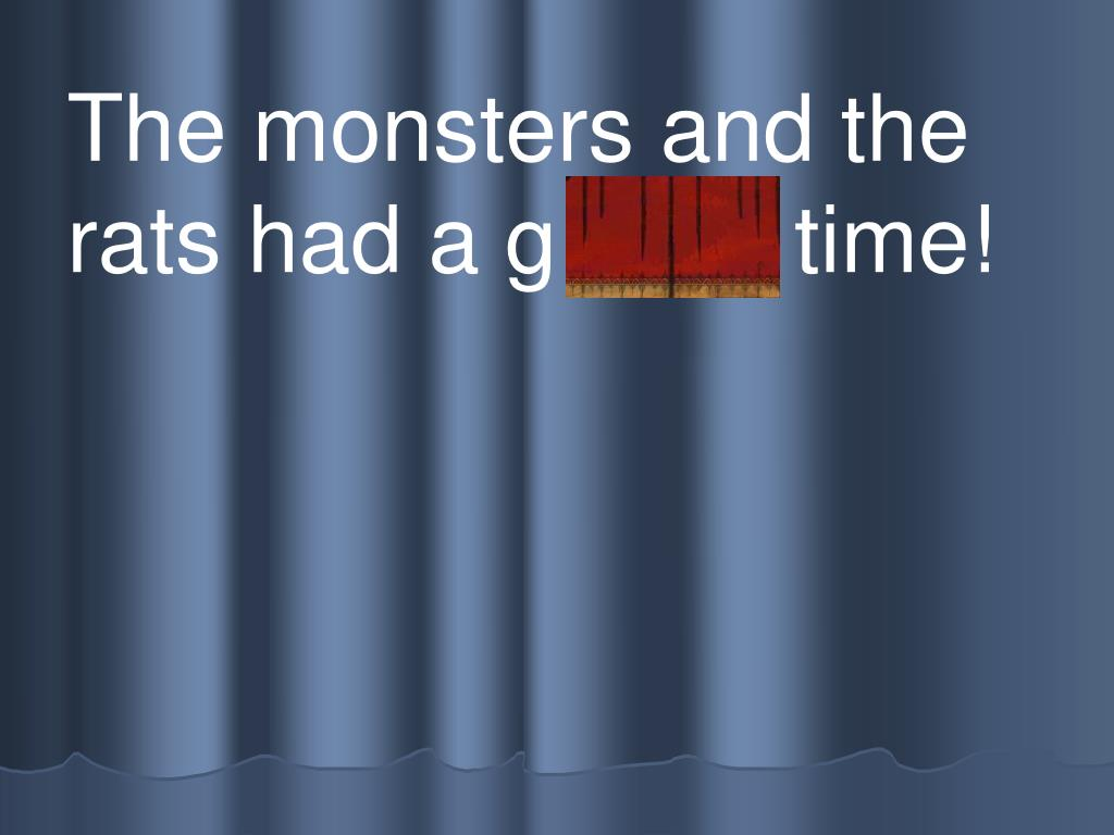 The monsters and the rats had a g r eat time!