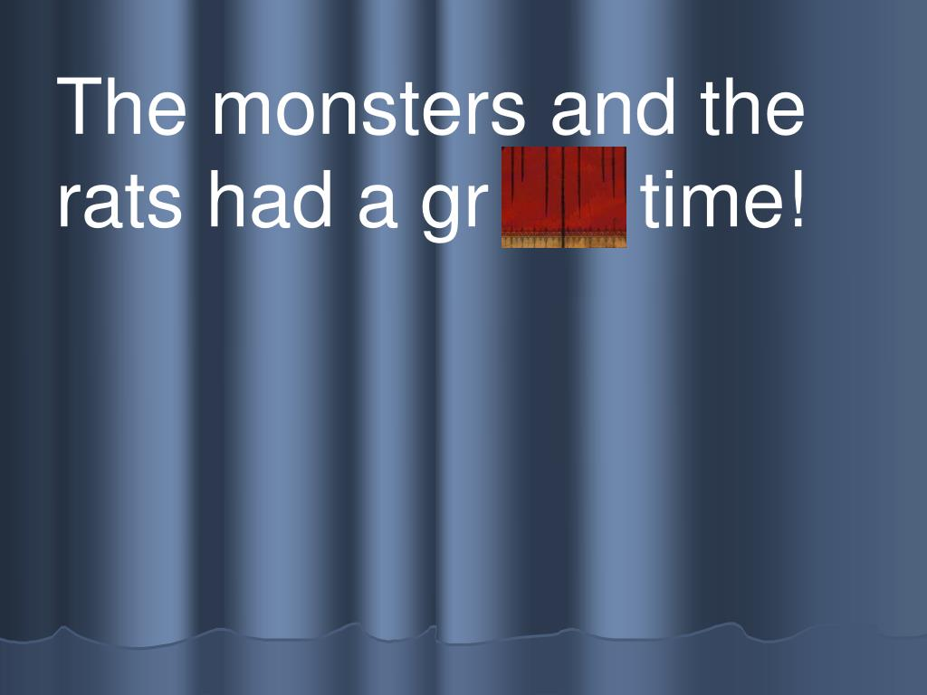 The monsters and the rats had a gr eat time!
