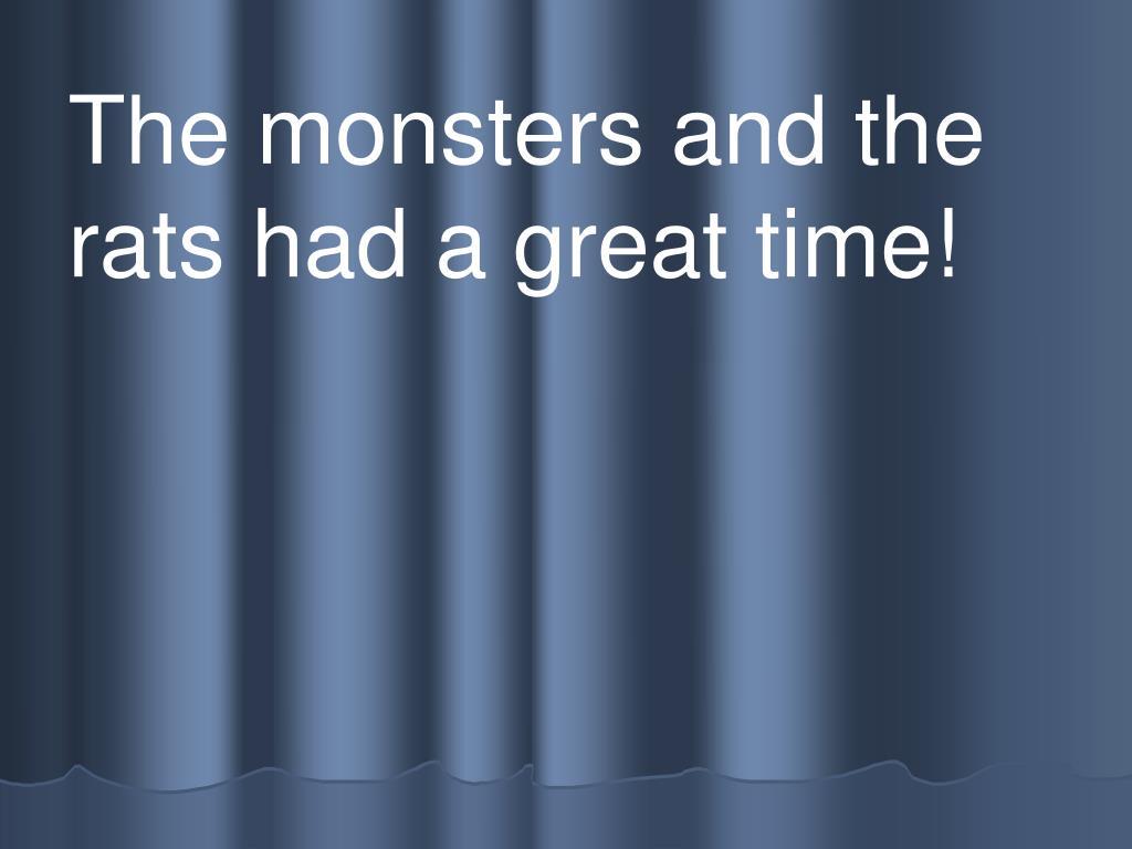 The monsters and the rats had a great time!