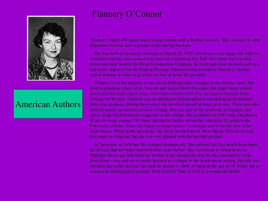 Flannery (Mary) O'Connor was a young woman with a morbid curiosity. This curiosity is what helped her become such a greater writer during her time.