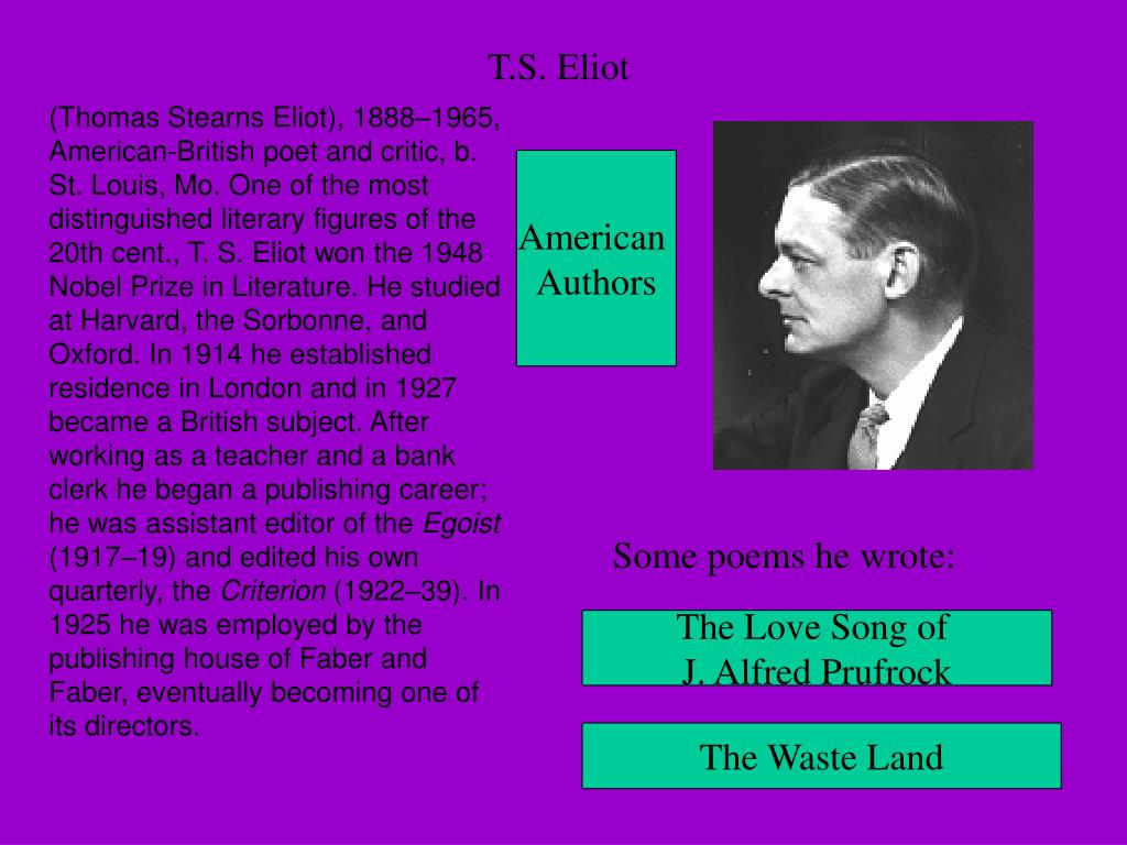 (Thomas Stearns Eliot), 1888–1965, American-British poet and critic, b. St. Louis, Mo. One of the most distinguished literary figures of the 20th cent., T. S. Eliot won the 1948 Nobel Prize in Literature. He studied at Harvard, the Sorbonne, and Oxford. In 1914 he established residence in London and in 1927 became a British subject. After working as a teacher and a bank clerk he began a publishing career; he was assistant editor of the