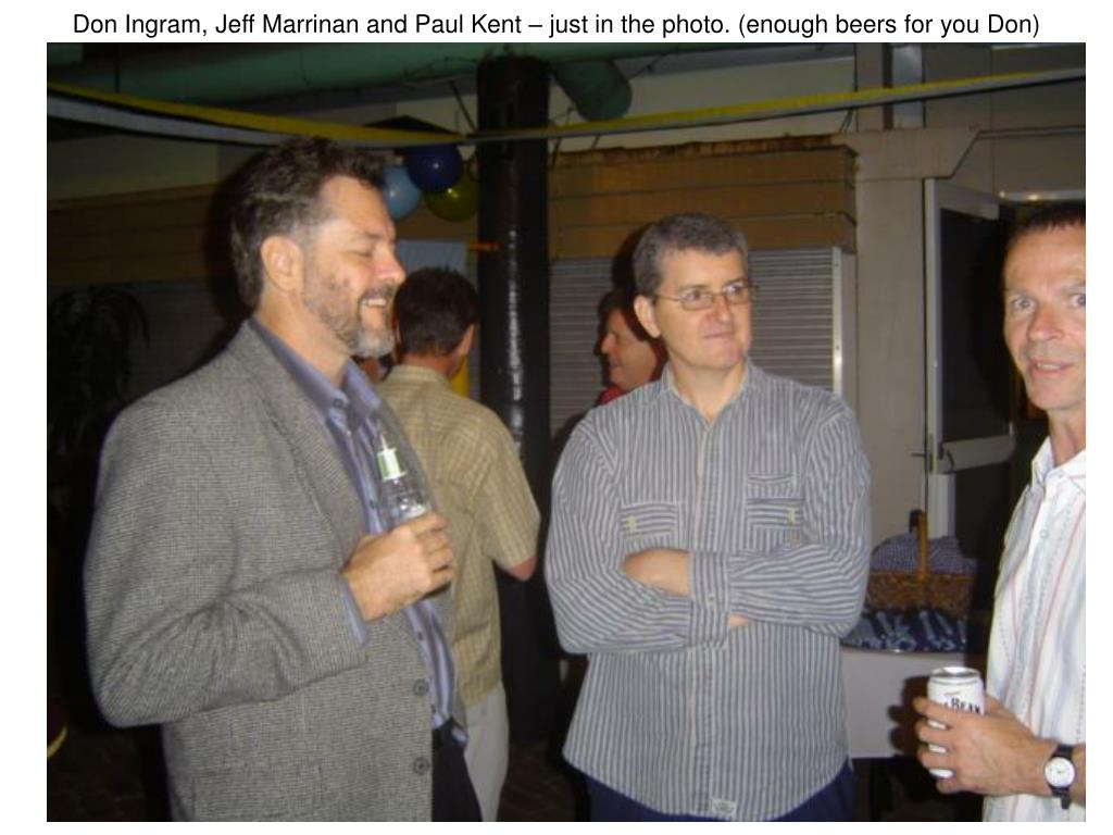 Don Ingram, Jeff Marrinan and Paul Kent – just in the photo. (enough beers for you Don)