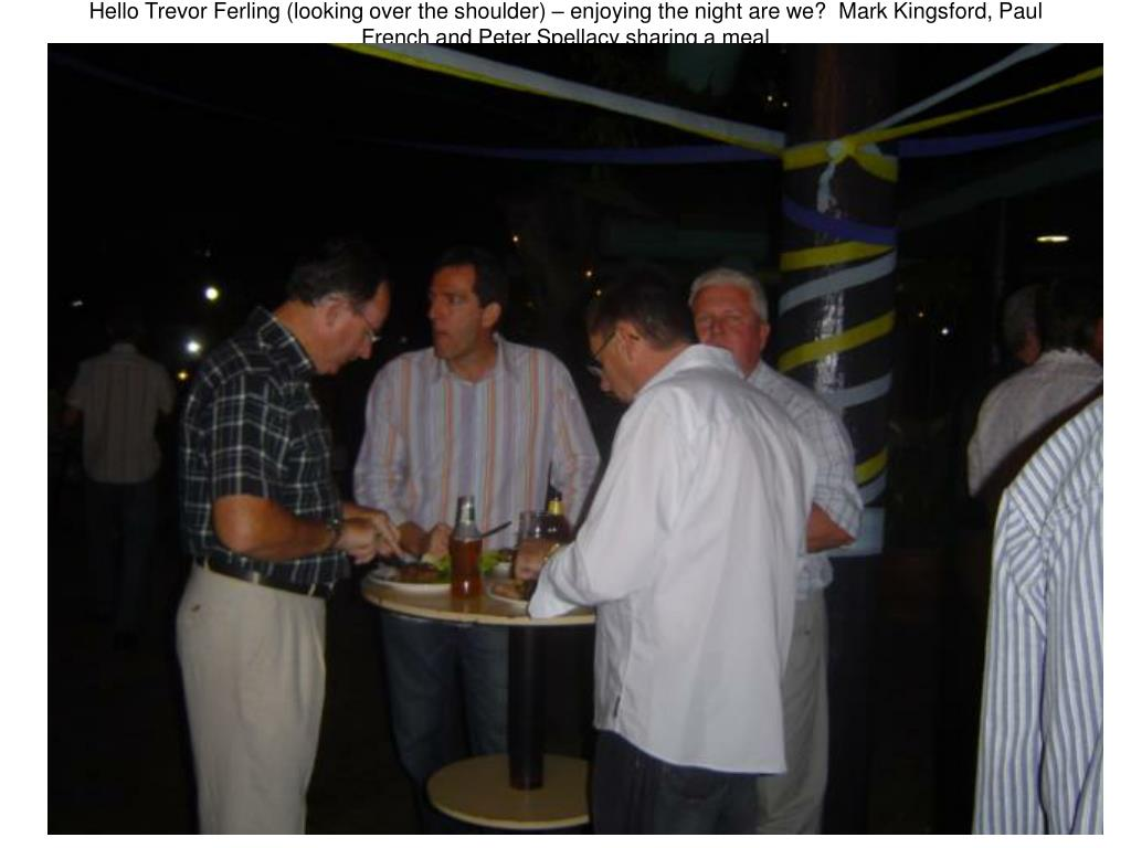 Hello Trevor Ferling (looking over the shoulder) – enjoying the night are we?  Mark Kingsford, Paul French and Peter Spellacy sharing a meal