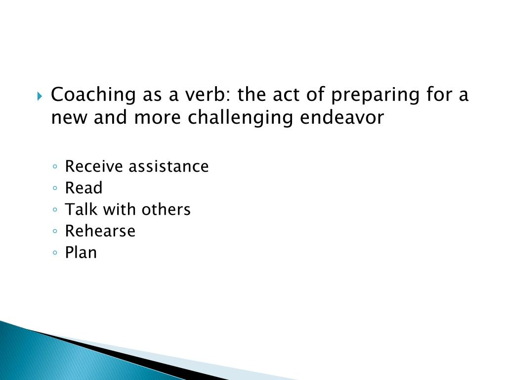 Coaching as a verb: the act of preparing for a new and more challenging endeavor