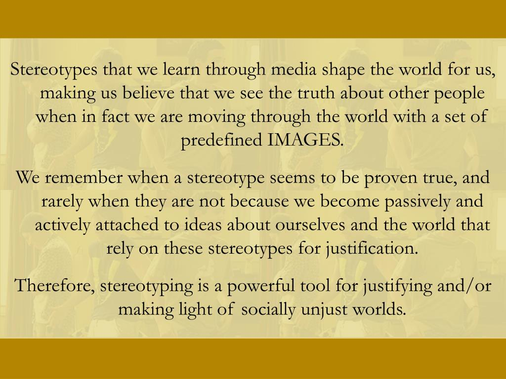 Stereotypes that we learn through media shape the world for us, making us believe that we see the truth about other people when in fact we are moving through the world with a set of predefined IMAGES.