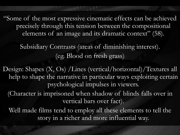 """""""Some of the most expressive cinematic effects can be achieved precisely through this tension between the compositional elements of an image and its dramatic context"""" (58)."""