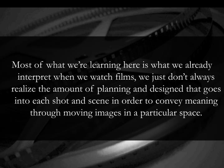 Most of what we're learning here is what we already interpret when we watch films, we just don't always realize the amount of planning and designed that goes into each shot and scene in order to convey meaning through moving images in a particular space.