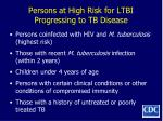 persons at high risk for ltbi progressing to tb disease