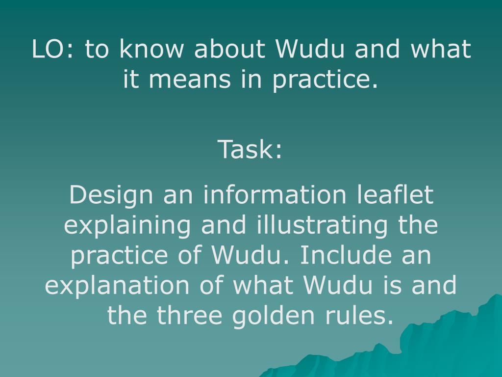 LO: to know about Wudu and what it means in practice.