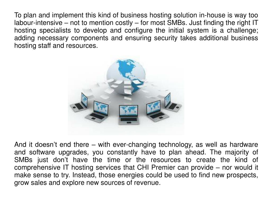 To plan and implement this kind of business hosting solution in-house is way too labour-intensive – not to mention costly – for most SMBs. Just finding the right IT hosting specialists to develop and configure the initial system is a challenge; adding necessary components and ensuring security takes additional business hosting staff and resources.