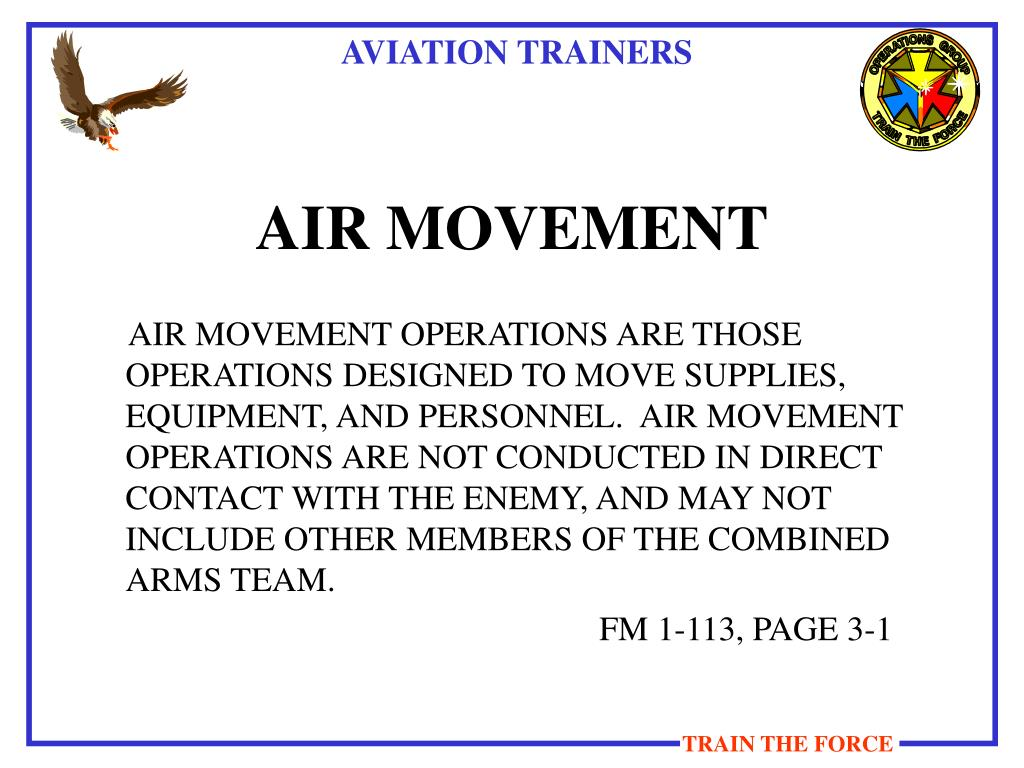 AIR MOVEMENT OPERATIONS ARE THOSE OPERATIONS DESIGNED TO MOVE SUPPLIES, EQUIPMENT, AND PERSONNEL.  AIR MOVEMENT OPERATIONS ARE NOT CONDUCTED IN DIRECT CONTACT WITH THE ENEMY, AND MAY NOT INCLUDE OTHER MEMBERS OF THE COMBINED ARMS TEAM.