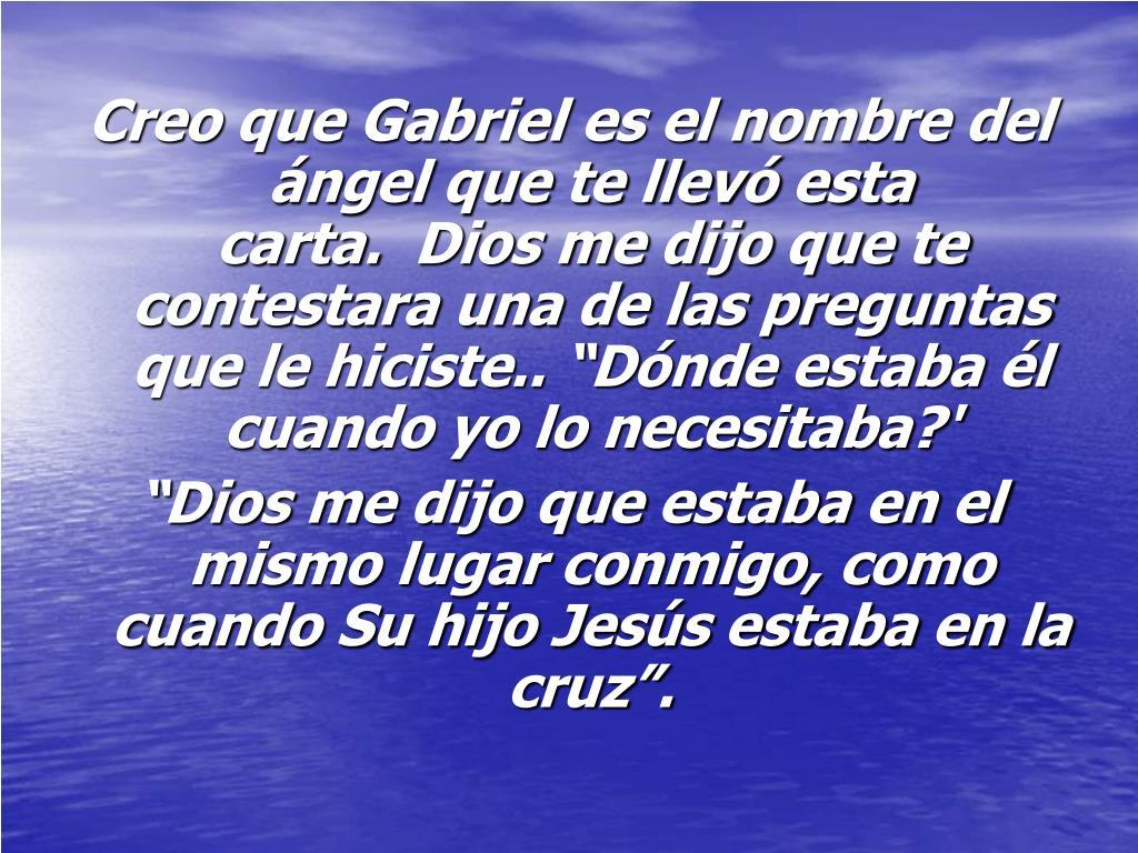 """Creo que Gabriel es el nombre del ángel que te llevó esta carta. Dios me dijo que te contestara una de las preguntas que le hiciste.. """"Dónde estaba él cuando yo lo necesitaba?'"""