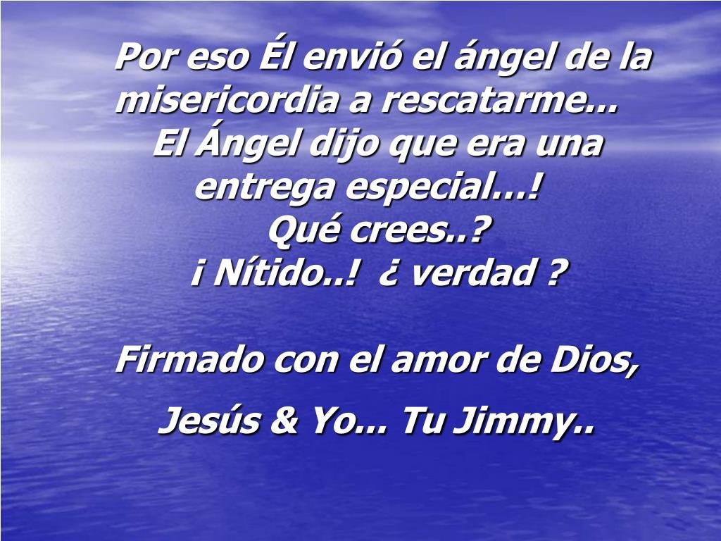 Por eso Él envió el ángel de la misericordia a rescatarme...