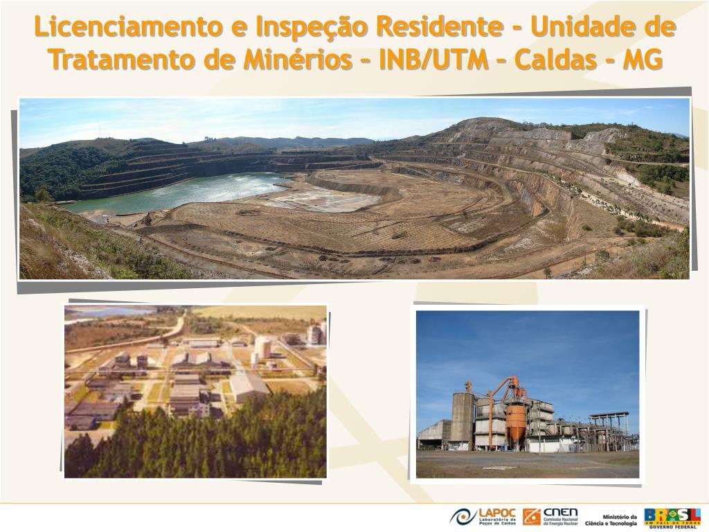 Licenciamento e Inspeção Residente - Unidade de Tratamento de Minérios – INB/UTM – Caldas - MG