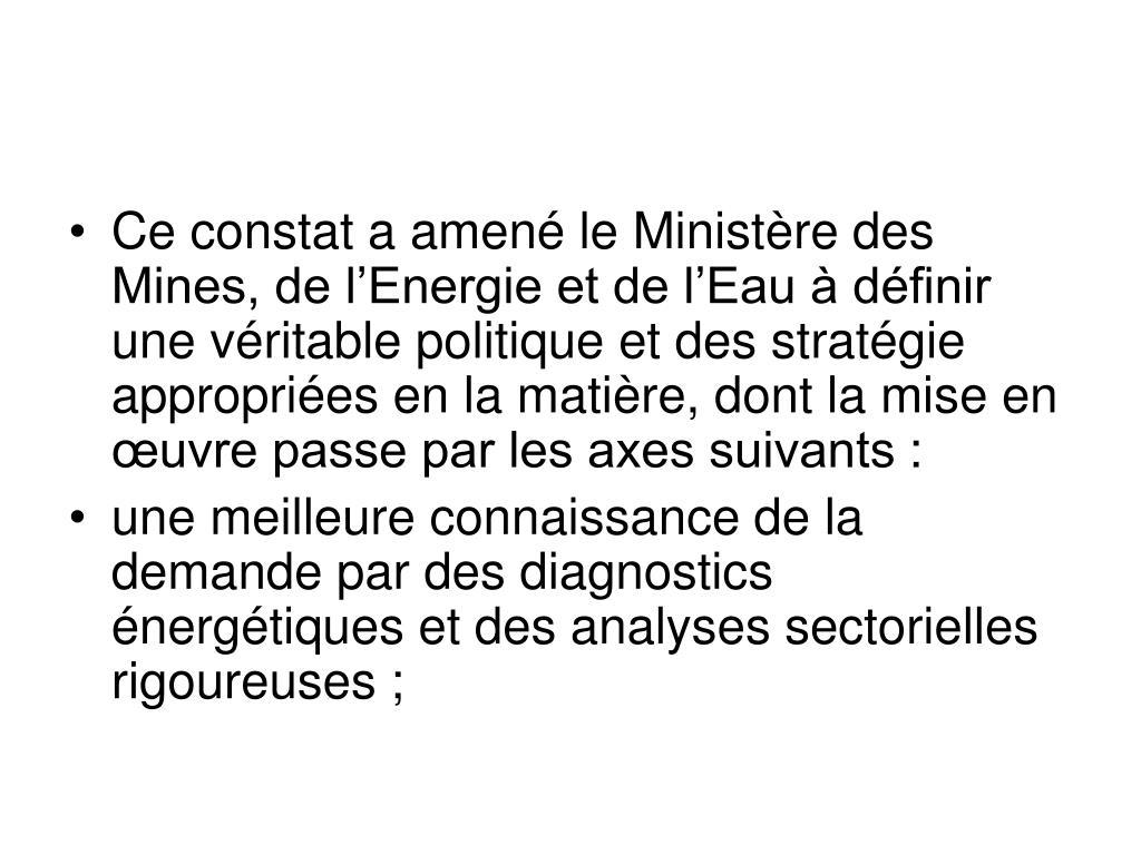 Ce constat a amené le Ministère des Mines, de l'Energie et de l'Eau à définir une véritable politique et des stratégie appropriées en la matière, dont la mise en œuvre passe par les axes suivants: