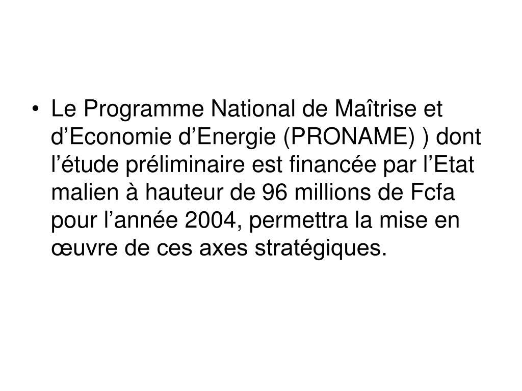 Le Programme National de Maîtrise et d'Economie d'Energie (PRONAME)) dont l'étude préliminaire est financée par l'Etat malien à hauteur de 96 millions de Fcfa pour l'année 2004, permettra la mise en œuvre de ces axes stratégiques.