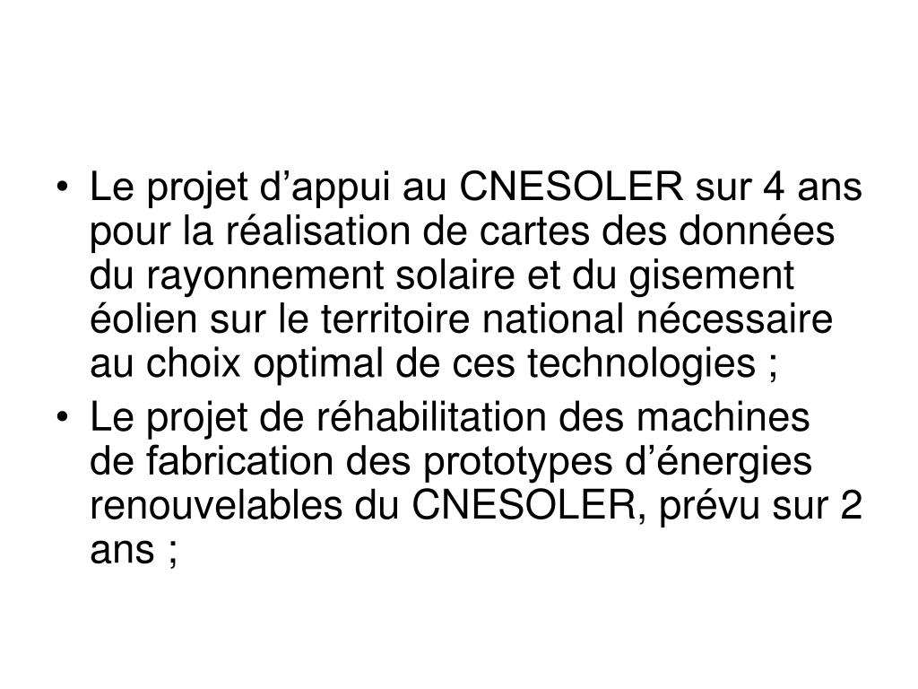 Le projet d'appui au CNESOLER sur 4 ans pour la réalisation de cartes des données du rayonnement solaire et du gisement éolien sur le territoire national nécessaire au choix optimal de ces technologies;