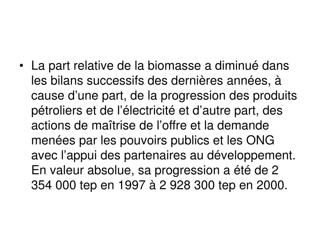 La part relative de la biomasse a diminué dans les bilans successifs des dernières années, à cause d'une part, de la progression des produits pétroliers et de l'électricité et d'autre part, des actions de maîtrise de l'offre et la demande menées par les pouvoirs publics et les ONG avec l'appui des partenaires au développement. En valeur absolue, sa progression a été de 2 354 000 tep en 1997 à 2 928 300 tep en 2000.