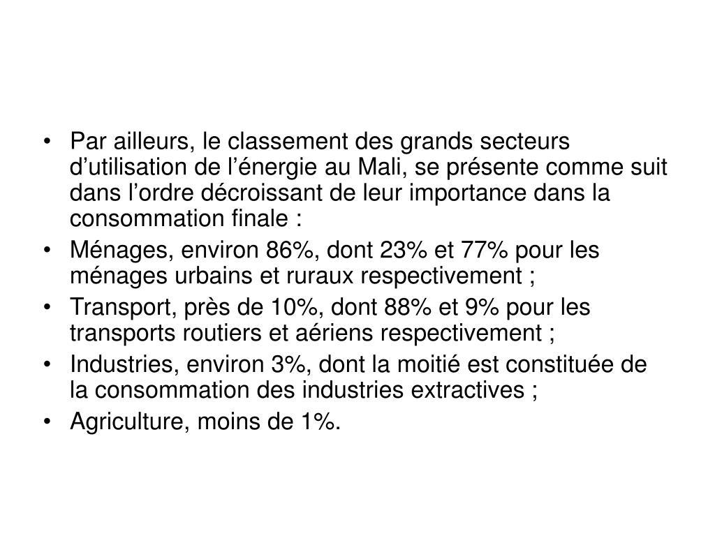 Par ailleurs, le classement des grands secteurs d'utilisation de l'énergie au Mali, se présente comme suit  dans l'ordre décroissant de leur importance dans la consommation finale: