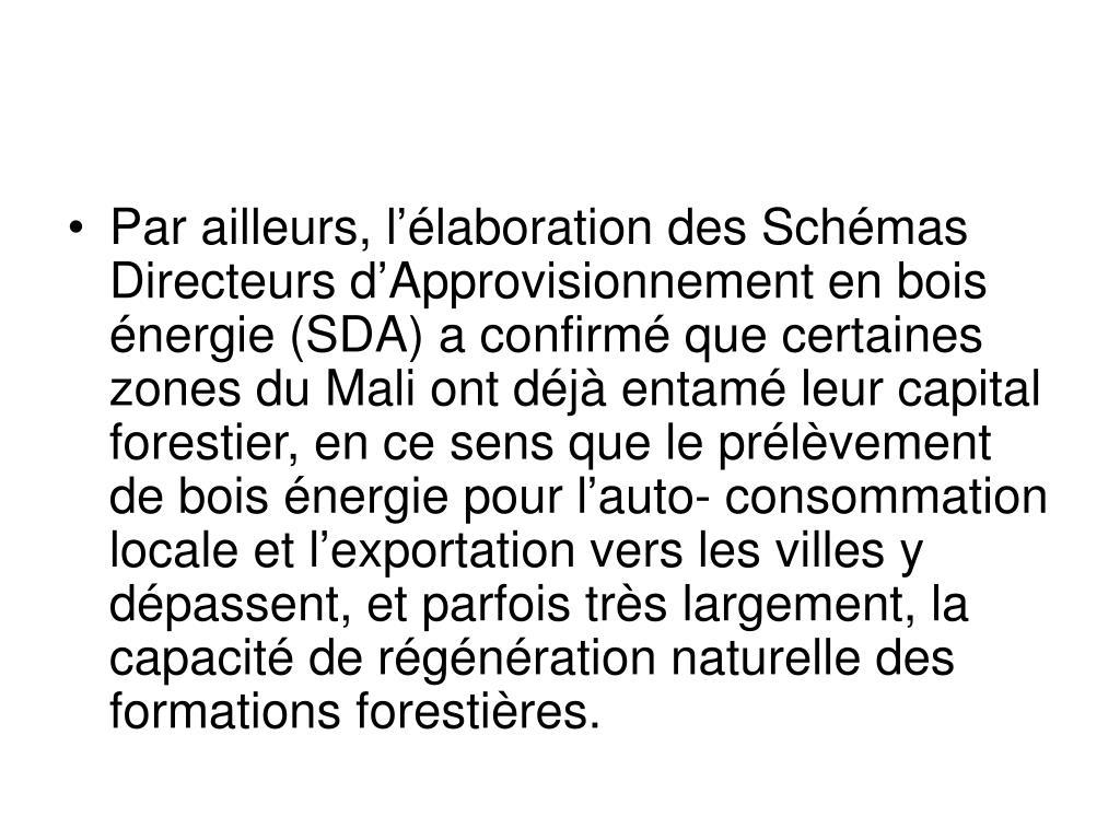 Par ailleurs, l'élaboration des Schémas Directeurs d'Approvisionnement en bois énergie (SDA) a confirmé que certaines zones du Mali ont déjà entamé leur capital forestier, en ce sens que le prélèvement de bois énergie pour l'auto- consommation locale et l'exportation vers les villes y dépassent, et parfois très largement, la capacité de régénération naturelle des formations forestières.