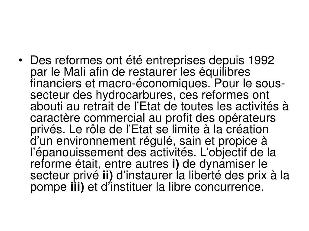 Des reformes ont été entreprises depuis 1992 par le Mali afin de restaurer les équilibres financiers et macro-économiques. Pour le sous-secteur des hydrocarbures, ces reformes ont abouti au retrait de l'Etat de toutes les activités à caractère commercial au profit des opérateurs privés. Le rôle de l'Etat se limite à la création d'un environnement régulé, sain et propice à l'épanouissement des activités. L'objectif de la reforme était, entre autres