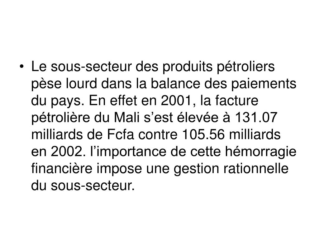 Le sous-secteur des produits pétroliers pèse lourd dans la balance des paiements du pays. En effet en 2001, la facture pétrolière du Mali s'est élevée à 131.07 milliards de Fcfa contre 105.56 milliards en 2002. l'importance de cette hémorragie financière impose une gestion rationnelle du sous-secteur.