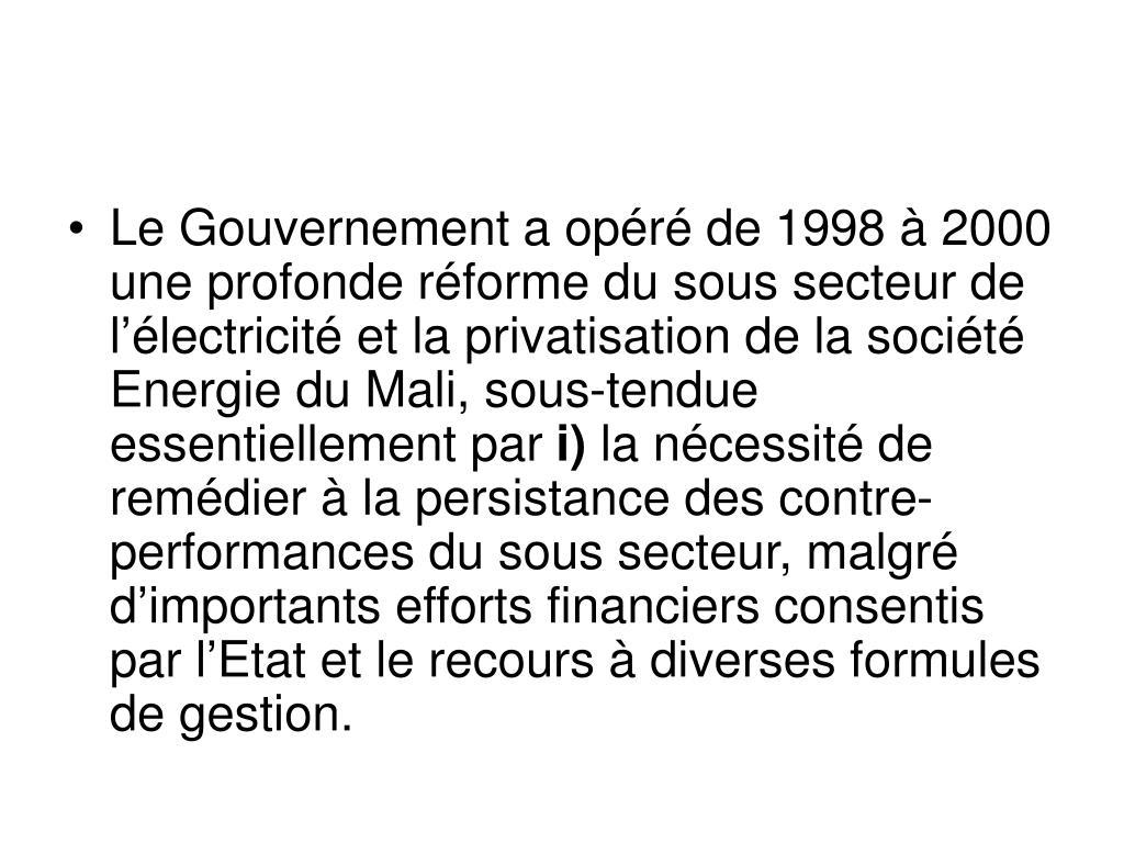 Le Gouvernement a opéré de 1998 à 2000 une profonde réforme du sous secteur de l'électricité et la privatisation de la société Energie du Mali, sous-tendue essentiellement par