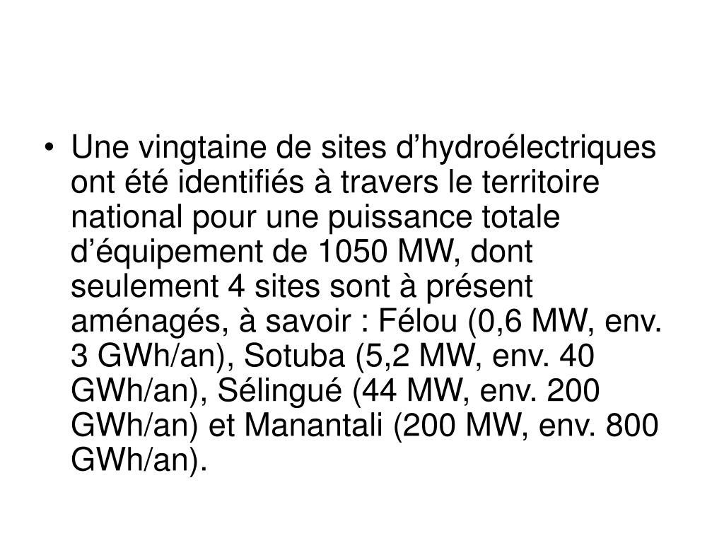 Une vingtaine de sites d'hydroélectriques ont été identifiés à travers le territoire national pour une puissance totale d'équipement de 1050 MW, dont seulement 4 sites sont à présent aménagés, à savoir: Félou (0,6 MW, env. 3 GWh/an), Sotuba (5,2 MW, env. 40 GWh/an), Sélingué (44 MW, env. 200 GWh/an) et Manantali (200 MW, env. 800 GWh/an).