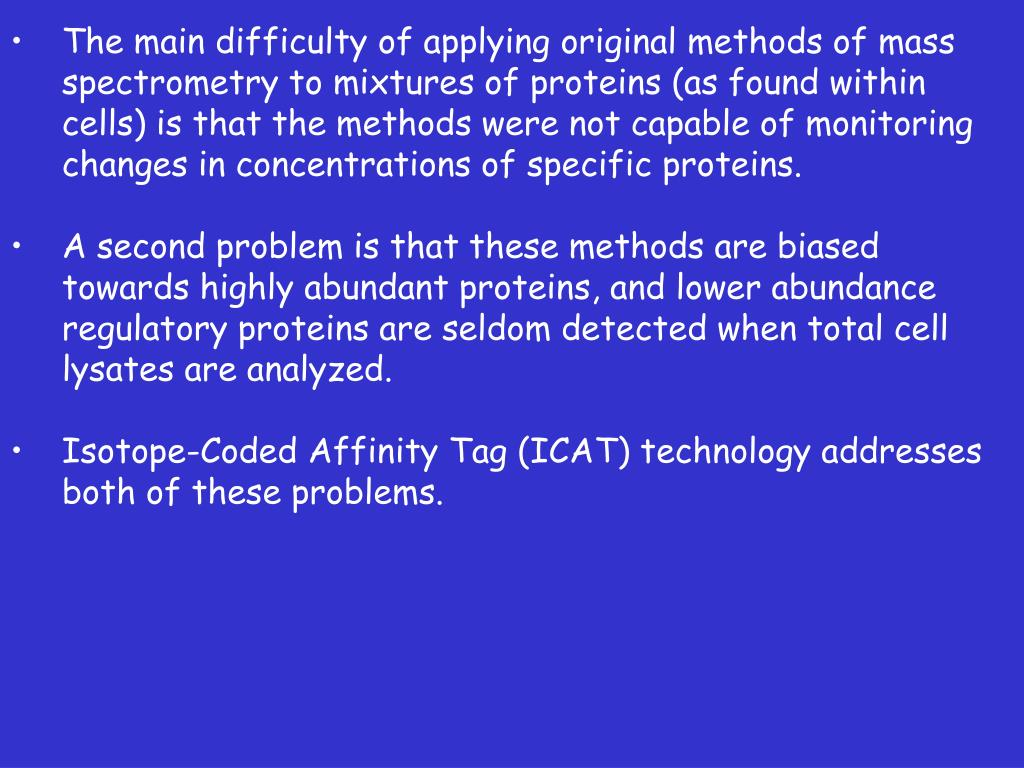 The main difficulty of applying original methods of mass spectrometry to mixtures of proteins (as found within cells) is that the methods were not capable of monitoring changes in concentrations of specific proteins.