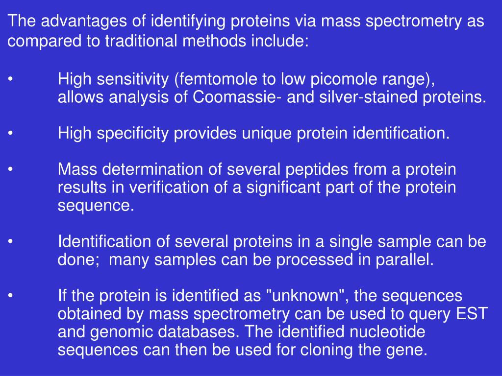 The advantages of identifying proteins via mass spectrometry as compared to traditional methods include: