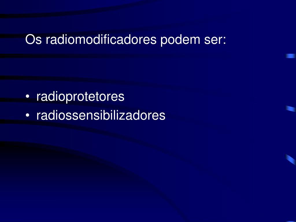 Os radiomodificadores podem ser: