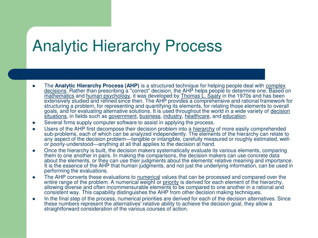 analytic hierarchy process The analytical hierarchy process model was designed by tl saaty as a decision making aid saaty tl, 1980, the analytic hierarchy process, ny, mcgraw hill dr thomas saaty, has recently completed a next-generation version of the software called decision lens.
