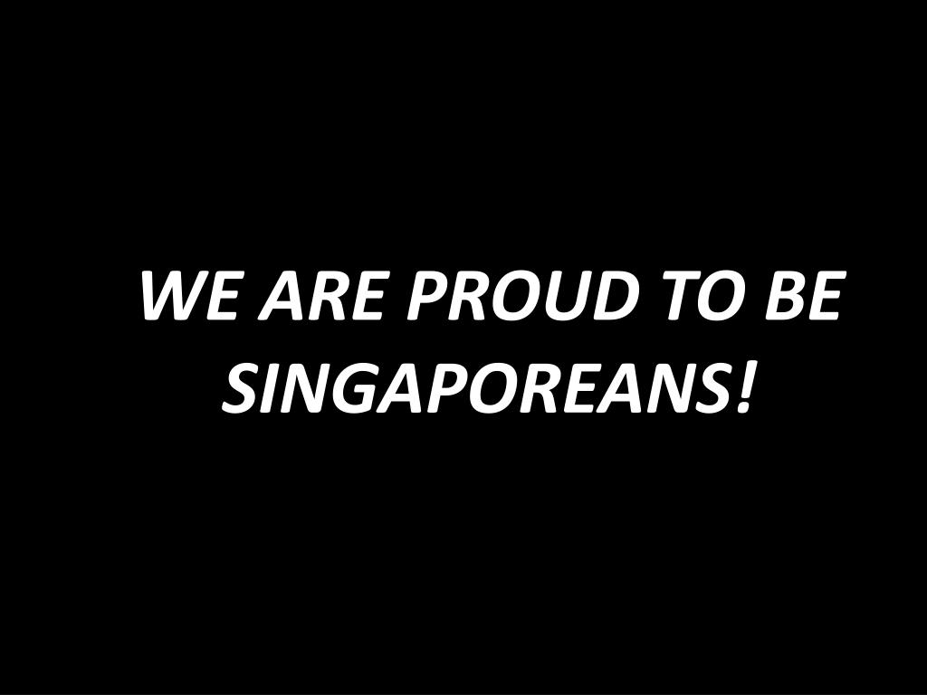 WE ARE PROUD TO BE SINGAPOREANS!