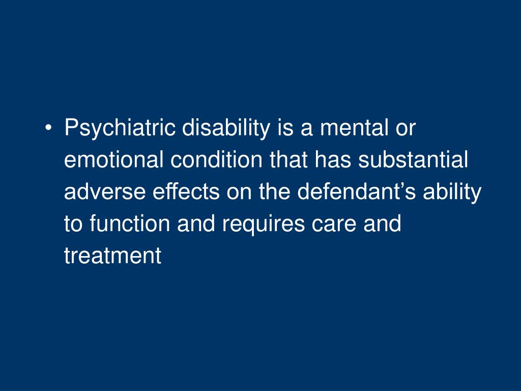 Psychiatric disability is a mental or emotional condition that has substantial adverse effects on the defendant's ability to function and requires care and treatment