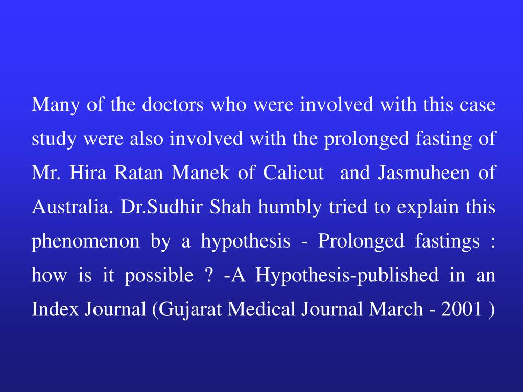 Many of the doctors who were involved with this case study were also involved with the prolonged fasting of Mr. Hira Ratan Manek of Calicut  and Jasmuheen of Australia. Dr.Sudhir Shah humbly tried to explain this phenomenon by a hypothesis - Prolonged fastings : how is it possible ? -A Hypothesis-published in an Index Journal (Gujarat Medical Journal March - 2001 )