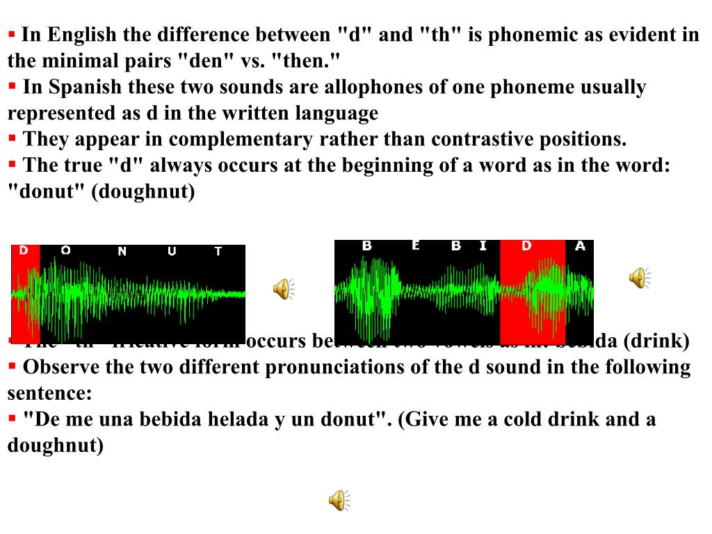 """In English the difference between """"d"""" and """"th"""" is phonemic as evident in the minimal pairs """"den"""" vs. """"then."""""""