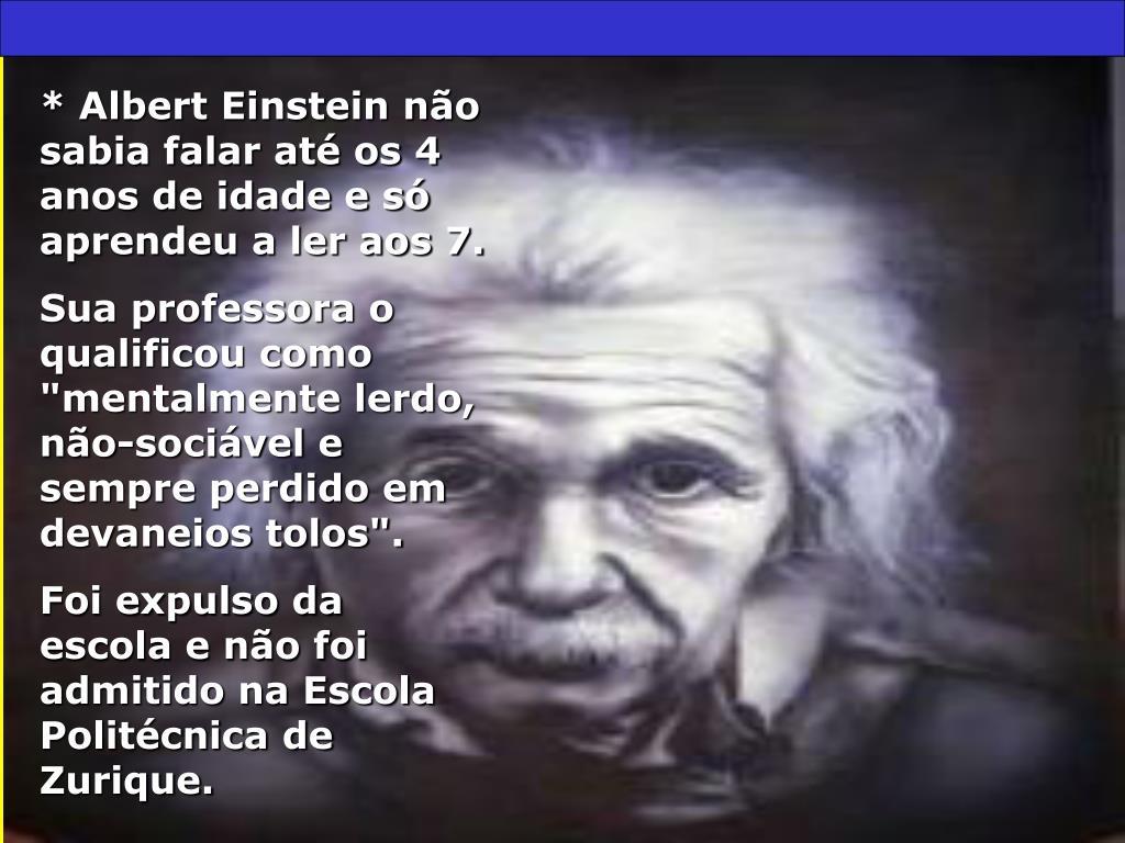 * Albert Einstein não sabia falar até os 4 anos de idade e só aprendeu a ler aos 7.