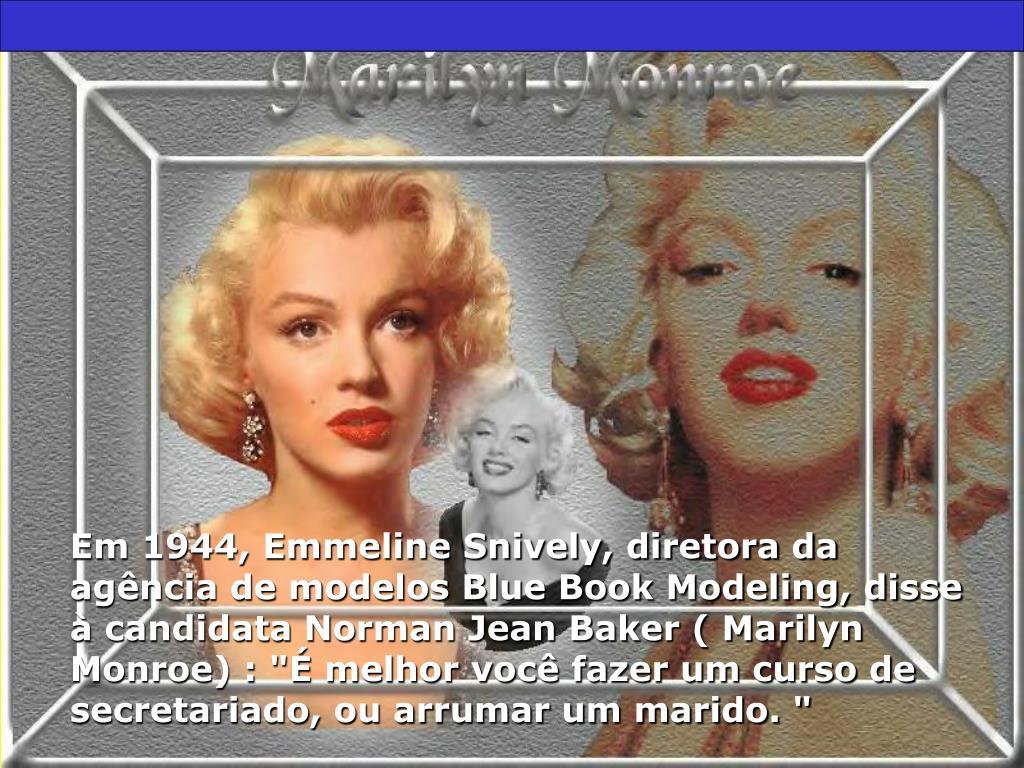 """Em 1944, Emmeline Snively, diretora da agência de modelos Blue Book Modeling, disse à candidata Norman Jean Baker ( Marilyn Monroe) : """"É melhor você fazer um curso de secretariado, ou arrumar um marido. """""""