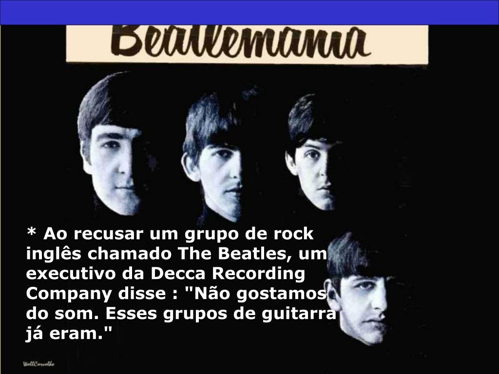 """* Ao recusar um grupo de rock inglês chamado The Beatles, um executivo da Decca Recording Company disse : """"Não gostamos do som. Esses grupos de guitarra já eram."""""""