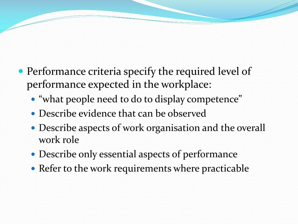 Performance criteria specify the required level of performance expected in the workplace: