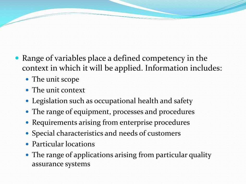 Range of variables place a defined competency in the context in which it will be applied. Information includes: