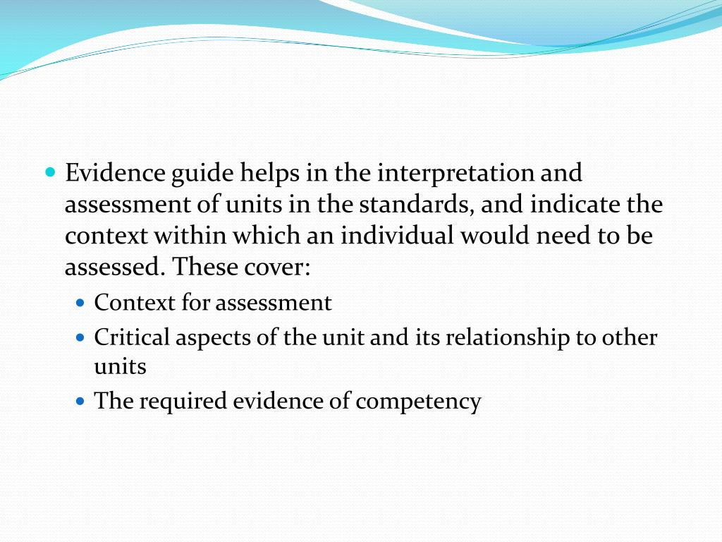 Evidence guide helps in the interpretation and assessment of units in the standards, and indicate the context within which an individual would need to be assessed. These cover:
