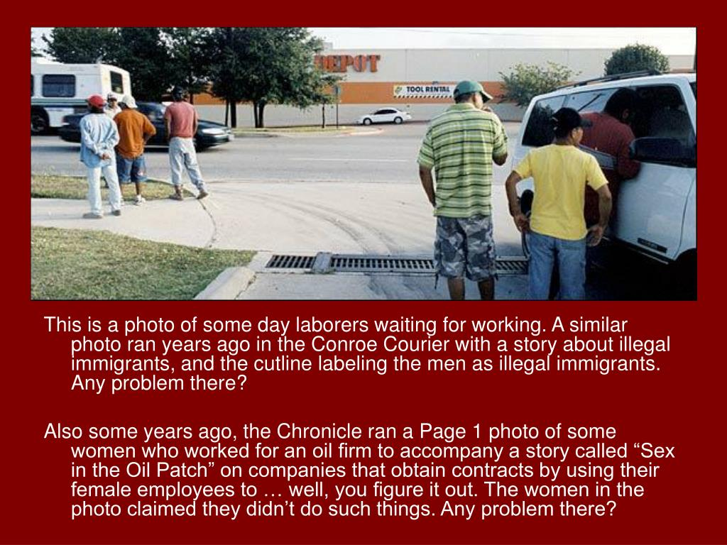 This is a photo of some day laborers waiting for working. A similar photo ran years ago in the Conroe Courier with a story about illegal immigrants, and the cutline labeling the men as illegal immigrants. Any problem there?