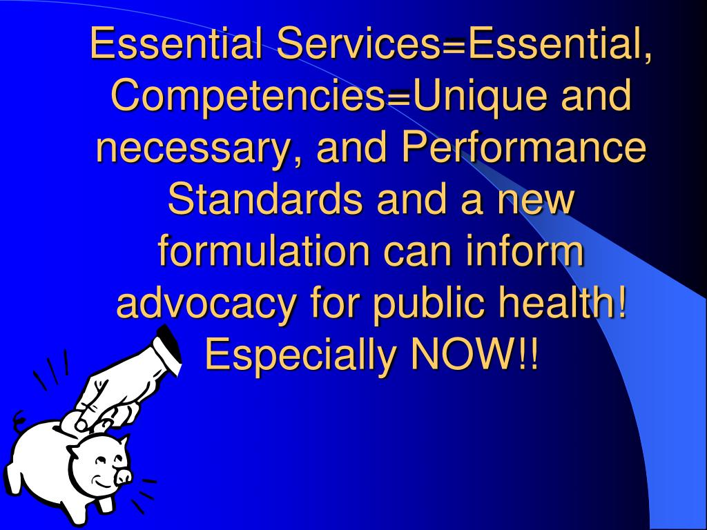 Essential Services=Essential, Competencies=Unique and necessary, and Performance Standards and a new formulation can inform advocacy for public health!