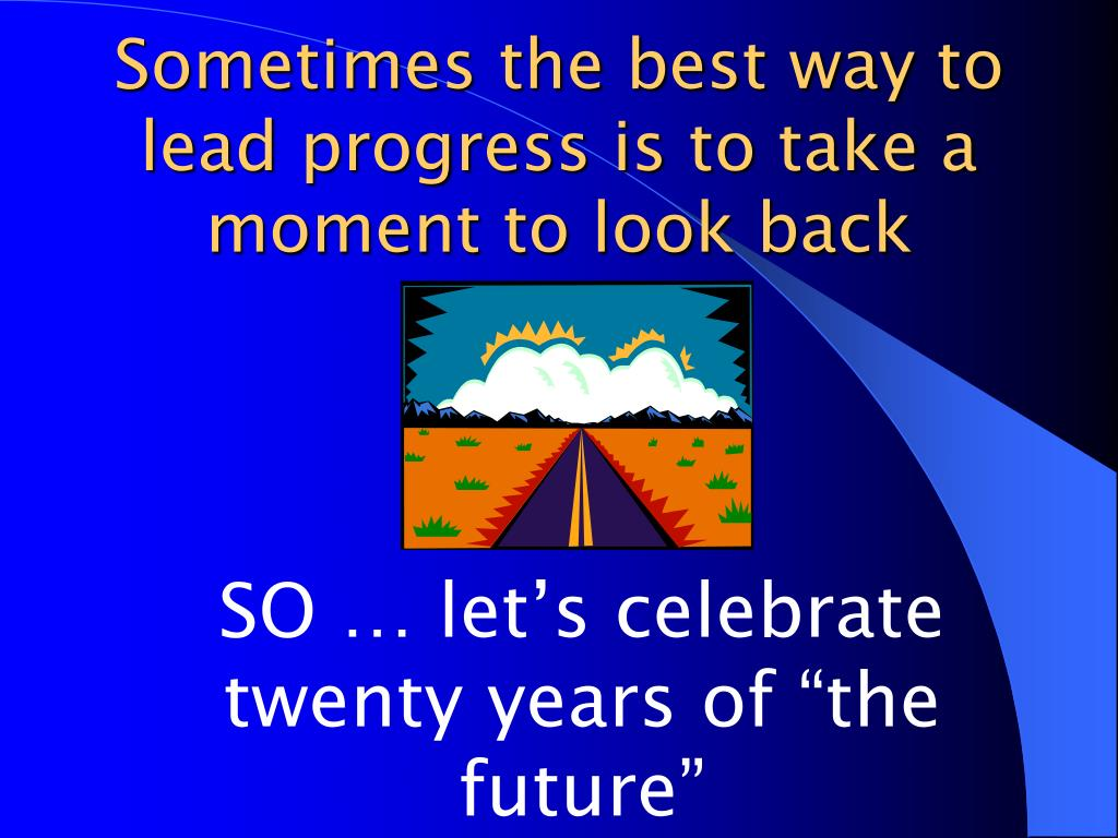 Sometimes the best way to lead progress is to take a moment to look back