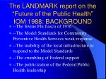 the landmark report on the future of the public health iom 1988 background