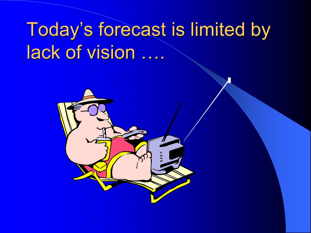 Today's forecast is limited by lack of vision ….