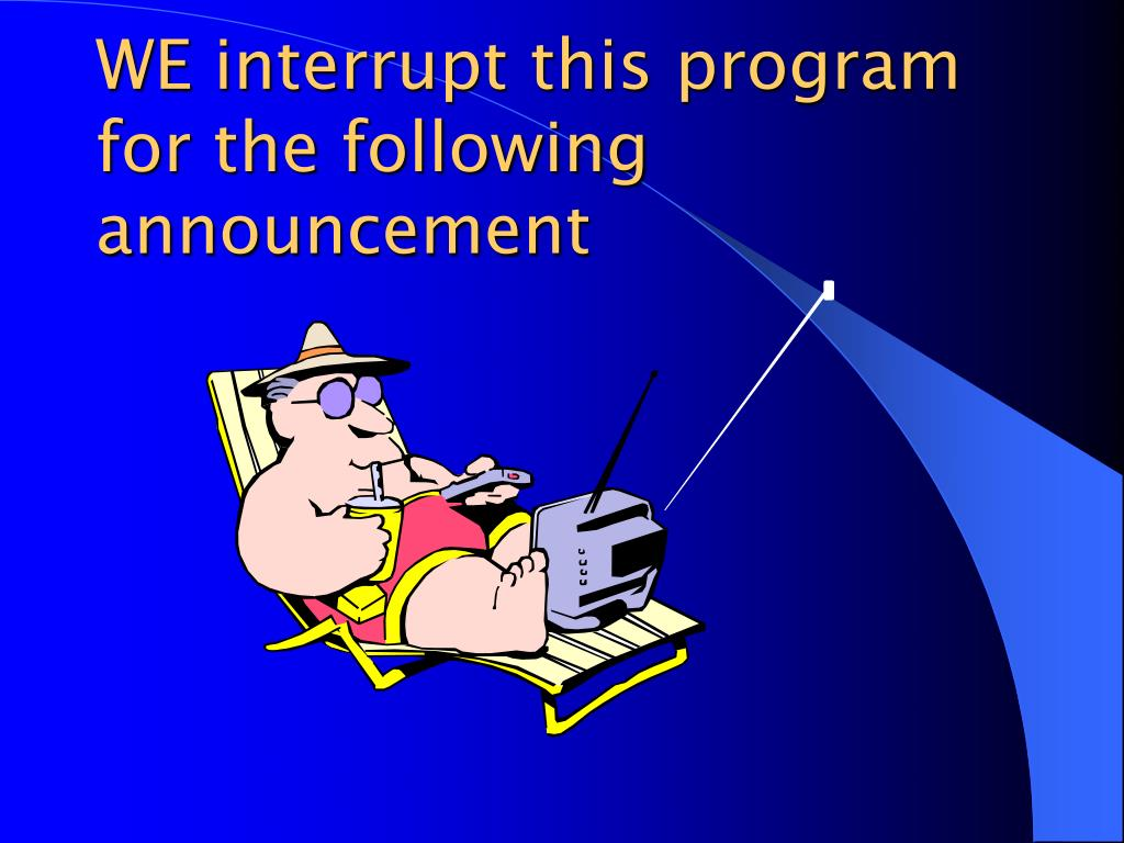 WE interrupt this program for the following announcement