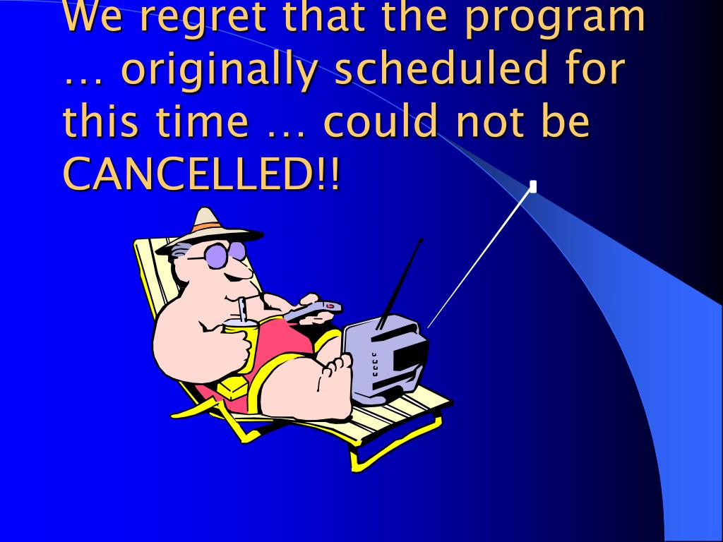 We regret that the program … originally scheduled for this time … could not be CANCELLED!!