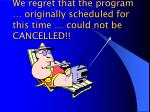 we regret that the program originally scheduled for this time could not be cancelled